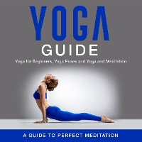 Cover Yoga Guide: Yoga for Beginners, Yoga Poses and Yoga and Meditation: A Guide to Perfect Meditation