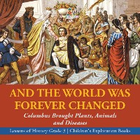Cover And the World Was Forever Changed : Columbus Brought Plants, Animals and Diseases | Lessons of History Grade 3 | Children's Exploration Books