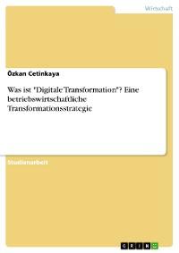 """Cover Was ist """"Digitale Transformation""""? Eine betriebswirtschaftliche Transformationsstrategie"""