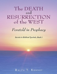 Cover The Death and Resurrection of the West: Foretold In Prophecy Secrets In Biblical Symbols, Book 1