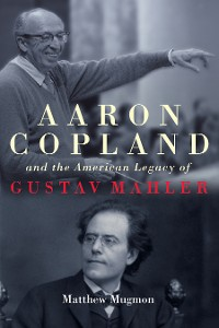 Cover Aaron Copland and the American Legacy of Gustav Mahler