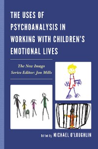 Cover The Uses of Psychoanalysis in Working with Children's Emotional Lives