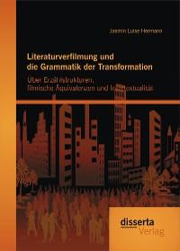 Cover Literaturverfilmung und die Grammatik der Transformation: Über Erzählstrukturen, filmische Äquivalenzen und Intertextualität