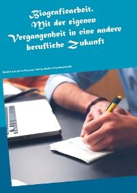 Cover Biografiearbeit. Mit der eigenen Vergangenheit in eine andere berufliche Zukunft
