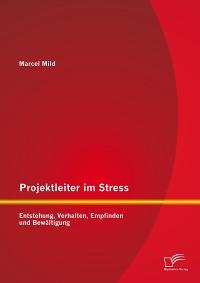 Cover Projektleiter im Stress: Entstehung, Verhalten, Empfinden und Bewältigung