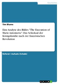 """Cover Eine Analyse des Bildes """"The Execution of Marie Antoinette"""". Das Schicksal der Königsfamilie nach der französischen Revolution"""