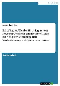 Cover Bill of Rights. Wie die Bill of Rights vom House of Commons und House of Lords zur Zeit ihrer Entstehung und Verabschiedung wahrgenommen wurde