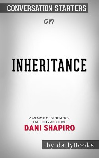 Cover Inheritance: A Memoir of Genealogy, Paternity, and Love by Dani Shapiro | Conversation Starters