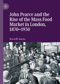 Cover John Pearce and the Rise of the Mass Food Market in London, 1870–1930