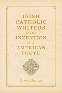 Cover Irish Catholic Writers and the Invention of the American South