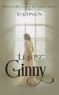 Cover Leaving Ginny: Based on Beneath the Inconstant Moon