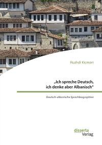 """Cover """"Ich spreche Deutsch, ich denke aber Albanisch"""": Deutsch-albanische Sprachbiographien"""