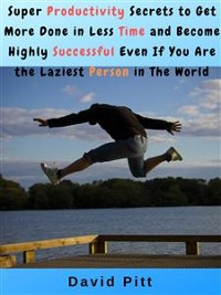 Cover Super Productivity Secrets to Get More Done in Less Time and Become Highly Successful Even If You Are the Laziest Person in The World