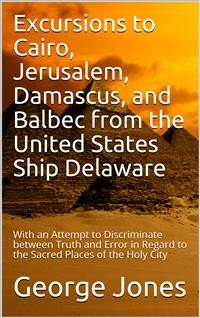 Cover Excursions to Cairo, Jerusalem, Damascus, and Balbec from the United States Ship Delaware, during Her Recent Cruise / With an Attempt to Discriminate between Truth and Error in Regard to the Sacred Places of the Holy City
