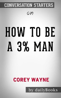 Cover How To Be A 3% Man, Winning The Heart Of The Woman Of Your Dreams by Corey Wayne | Conversation Starters