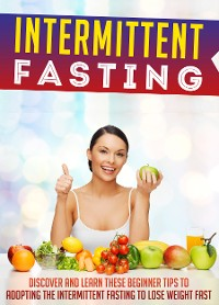 Cover Intermittent Fasting: Discover And Learn These Beginner Tips To Adopting The Intermittent Fasting To Lose Weight FAST