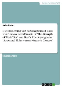 "Cover Die Entstehung von Sozialkapital auf Basis von Granovetter's Theorie in ""The Strength of Weak Ties"" und Burt's Überlegungen in ""Structural Holes versus Network Closure"""