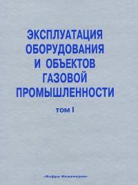 Cover Эксплуатация оборудования и объектов газовой промышленности. Том I