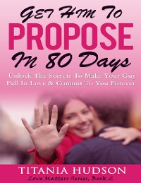 Cover Get Him to Propose In 80 Days - Unlock the Secrets to Make Your Guy Fall In Love & Commit to You Forever (Love Matters Series,  Book 2)