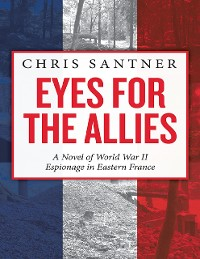 Cover Eyes for the Allies: A Novel of World War II Espionage in Eastern France