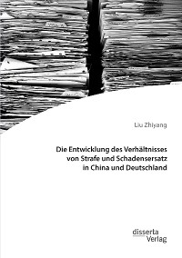 Cover Die Entwicklung des Verhältnisses von Strafe und Schadensersatz in China und Deutschland