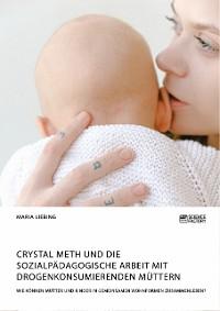 Cover Crystal Meth und die sozialpädagogische Arbeit mit drogenkonsumierenden Müttern. Wie können Mütter und Kinder in gemeinsamen Wohnformen zusammenleben?