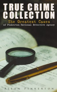 Cover TRUE CRIME COLLECTION: The Greatest Cases of Pinkerton National Detective Agency