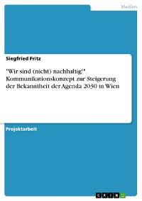 """Cover """"Wir sind (nicht) nachhaltig!"""". Kommunikationskonzept zur Steigerung der Bekanntheit der Agenda 2030 in Wien"""