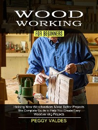 Cover Woodworking for Beginners: Helping New Woodworkers Make Better Projects (The Complete Guide to Help You Create Easy Woodworking Projects)