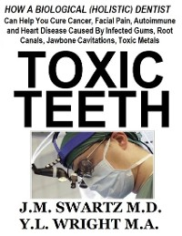 Cover Toxic Teeth: How a Biological (Holistic) Dentist Can Help You Cure Cancer, Facial Pain, Autoimmune and Heart Disease Caused By Infected Gums, Root Canals, Jawbone Cavitations, Toxic Metals