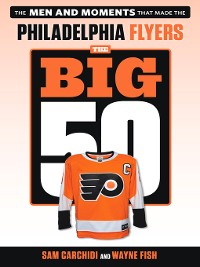 Cover Philadelphia Flyers: The Men and Moments that Made the Philadelphia Flyers