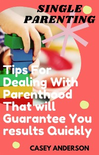 Cover Single Parenting: Tips for Dealing with Parenthood That Will Guarantee You Results Quickly