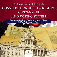 Cover US Government for Kids : Constitution, Bill of Rights, Citizenship, and Voting System | Government Books for Kids Junior Scholars Edition | Children's Government Books