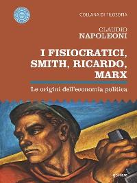 Cover I Fisiocratici, Smith, Ricardo, Marx. Le origini dell'economia politica