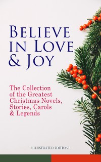 Cover Believe in Love & Joy: The Collection of the Greatest Christmas Novels, Stories, Carols & Legends (Illustrated Edition)