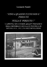 """Cover """"Fino a quando tutto non è perduto nulla è perduto: L'attività delle forze armate della Repubblica Sociale Italiana e dell'Esercito Tedesco in provincia di Novara 1943-1945: Una documentazione"""