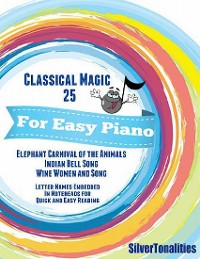 Cover Classical Magic 25 - For Easy Piano Elephant Carnival of the Animals Indian Bell Song Wine Women and Song Letter Names Embedded In Noteheads for Quick and Easy Reading