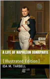 Cover A Life of Napoleon Bonaparte / With a Sketch of Josephine, Empress of the French. Illustrated from the Collection Of Napoleon Engravings Made by the Late Hon. G. G. Hubbard, and Now Owned by the Congressional Library, Washington, D. C., Supplemented by Pi