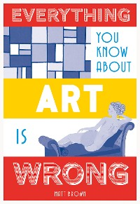 Cover Everything You Know About Art is Wrong