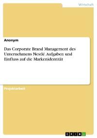 Cover Das Corporate Brand Management des Unternehmens Nestlé. Aufgaben und Einfluss auf die Markenidentität