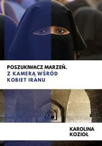 Cover Poszukiwacz marzeń. Z kamerą wśród kobiet Iranu