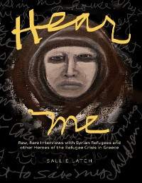 Cover Hear Me: Rare, Raw Interviews With Syrian Refugees and Other Heroes of the Refugee Crisis In Greece