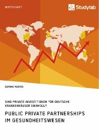 Cover Public Private Partnerships im Gesundheitswesen. Sind private Investitionen für deutsche Krankenhäuser sinnvoll?