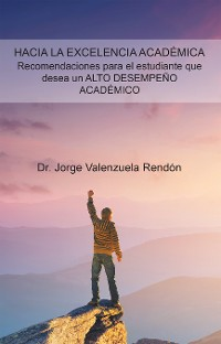 Cover Hacia La Excelencia Académica. Recomendaciones Para El Estudiante Que Desea Un Alto Desempeño Académico