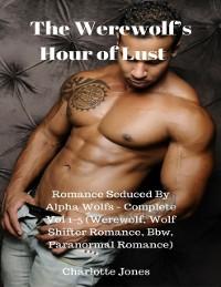 Cover Werewolf's Hour of Lust - Romance Seduced By Alpha Wolfs - Complete Vol 1-5 (Werewolf, Wolf Shifter Romance, Bbw, Paranormal Romance)