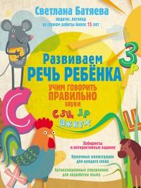 Cover Развиваем речь ребенка, учим говорить правильно звуки С, З, Ц, Л, Р, Ш, Ж, К, Г, Х