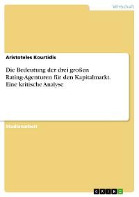Cover Die Bedeutung der drei großen Rating-Agenturen für den Kapitalmarkt. Eine kritische Analyse