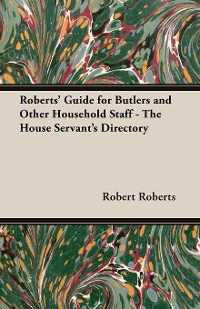Cover Roberts' Guide for Butlers and Other Household Staff - The House Servant's Directory