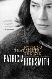 Cover Nothing That Meets the Eye: The Uncollected Stories of Patricia Highsmith
