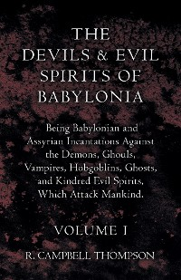 Cover The Devils And Evil Spirits Of Babylonia - Being Babylonian And Assyrian Incantations Against The Demons, Ghouls, Vampires, Hobgoblins, Ghosts, And Kindred Evil Spirits, Which Attack Mankind - Volume I